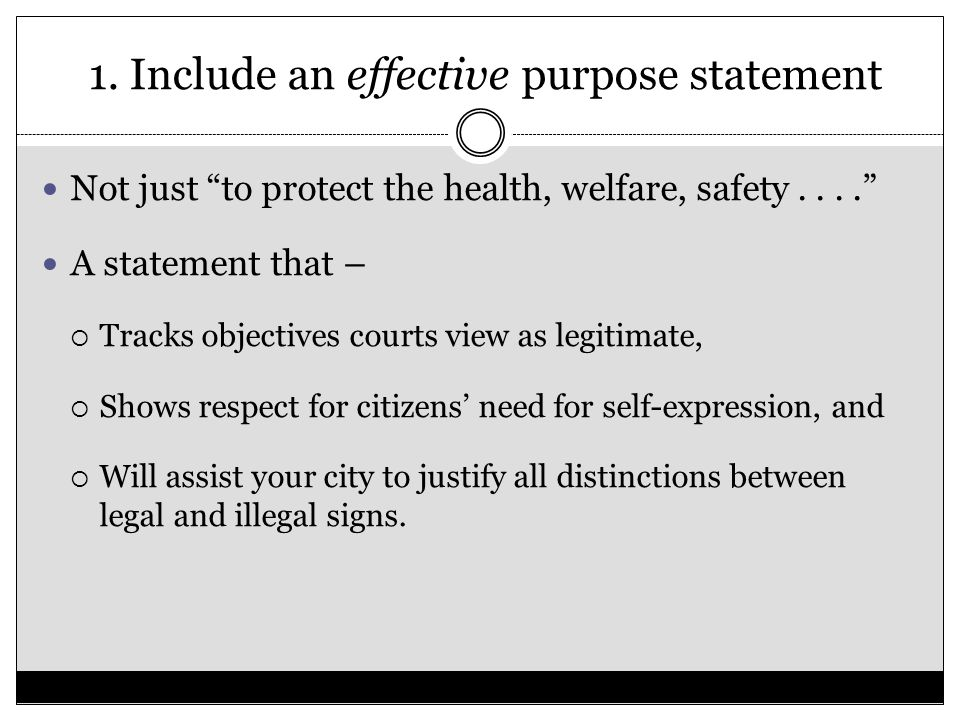 "1. Include an effective purpose statement Not just ""to protect the health, welfare, safety...."" A statement that –  Tracks objectives courts view as"