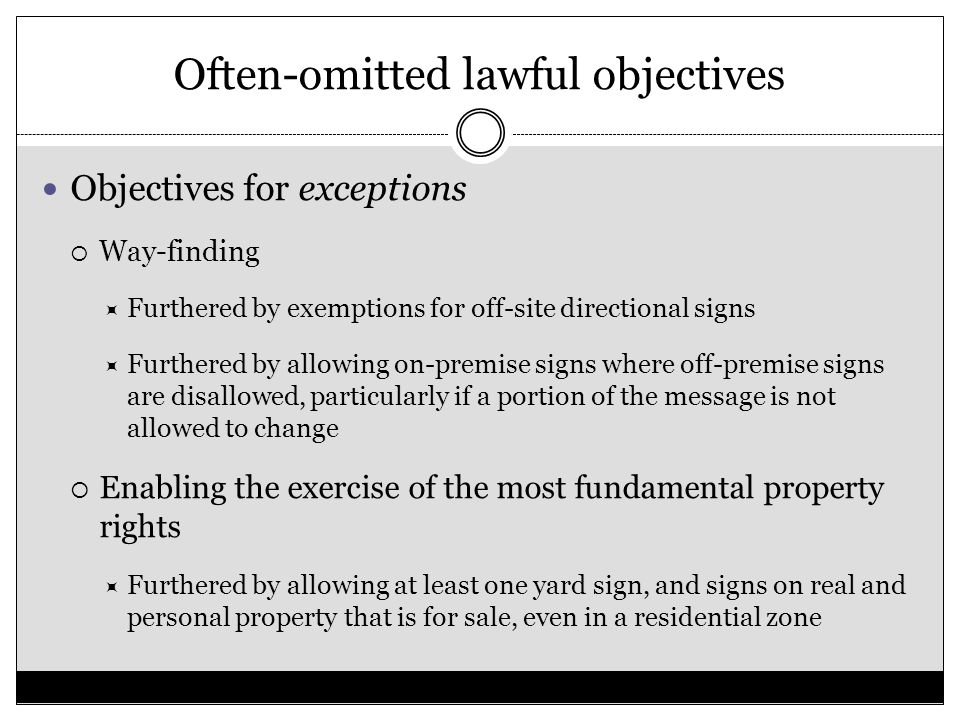 Often-omitted lawful objectives Objectives for exceptions  Way-finding  Furthered by exemptions for off-site directional signs  Furthered by allowing on-premise signs where off-premise signs are disallowed, particularly if a portion of the message is not allowed to change  Enabling the exercise of the most fundamental property rights  Furthered by allowing at least one yard sign, and signs on real and personal property that is for sale, even in a residential zone