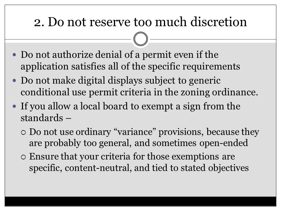 2. Do not reserve too much discretion Do not authorize denial of a permit even if the application satisfies all of the specific requirements Do not ma