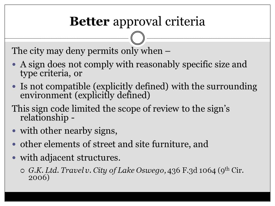 Better approval criteria The city may deny permits only when – A sign does not comply with reasonably specific size and type criteria, or Is not compatible (explicitly defined) with the surrounding environment (explicitly defined) This sign code limited the scope of review to the sign's relationship - with other nearby signs, other elements of street and site furniture, and with adjacent structures.