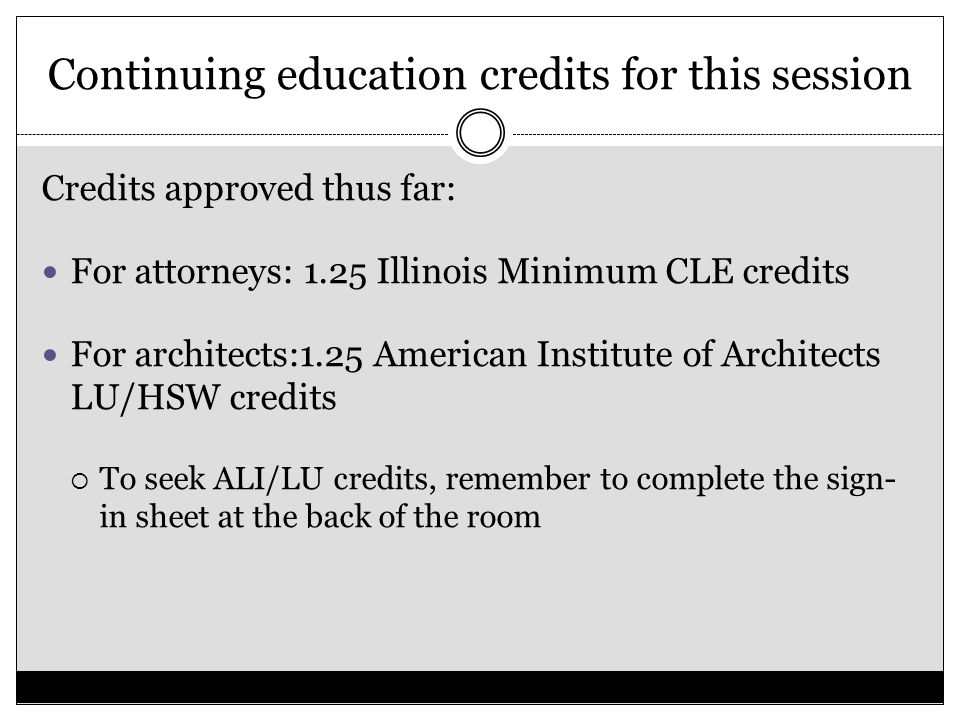 Continuing education credits for this session Credits approved thus far: For attorneys: 1.25 Illinois Minimum CLE credits For architects:1.25 American Institute of Architects LU/HSW credits  To seek ALI/LU credits, remember to complete the sign- in sheet at the back of the room