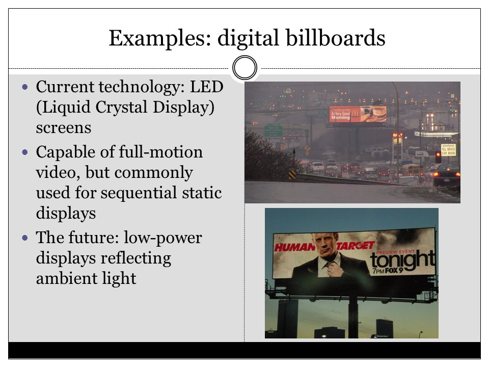 Examples: digital billboards Current technology: LED (Liquid Crystal Display) screens Capable of full-motion video, but commonly used for sequential s