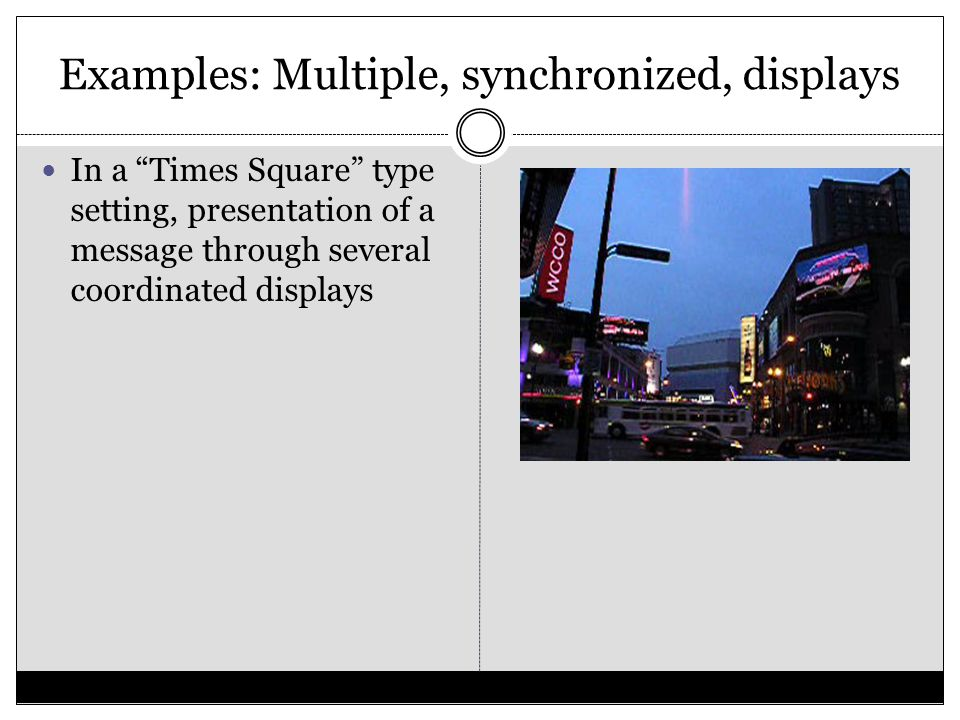 Examples: Multiple, synchronized, displays In a Times Square type setting, presentation of a message through several coordinated displays