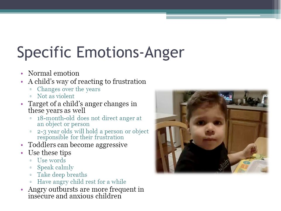 Specific Emotions-Anger Normal emotion A child's way of reacting to frustration ▫Changes over the years ▫Not as violent Target of a child's anger chan
