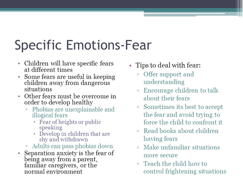 Specific Emotions-Fear Children will have specific fears at different times Some fears are useful in keeping children away from dangerous situations O