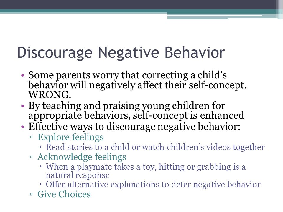 Discourage Negative Behavior Some parents worry that correcting a child's behavior will negatively affect their self-concept. WRONG. By teaching and p