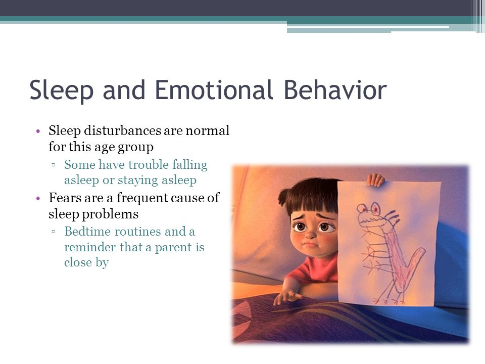 Sleep and Emotional Behavior Sleep disturbances are normal for this age group ▫Some have trouble falling asleep or staying asleep Fears are a frequent