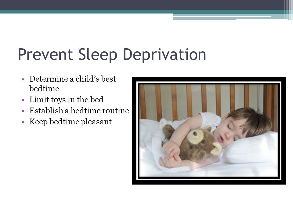 Prevent Sleep Deprivation Determine a child's best bedtime Limit toys in the bed Establish a bedtime routine Keep bedtime pleasant