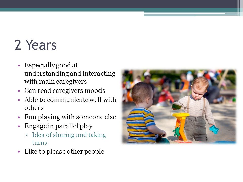2 Years Especially good at understanding and interacting with main caregivers Can read caregivers moods Able to communicate well with others Fun playi