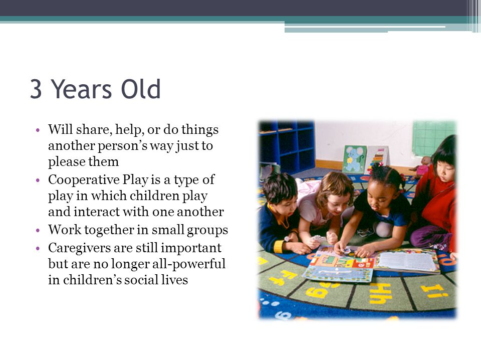 3 Years Old Will share, help, or do things another person's way just to please them Cooperative Play is a type of play in which children play and inte