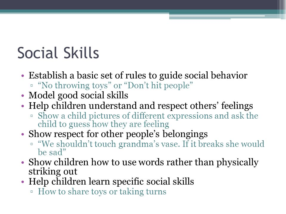 "Social Skills Establish a basic set of rules to guide social behavior ▫""No throwing toys"" or ""Don't hit people"" Model good social skills Help children"