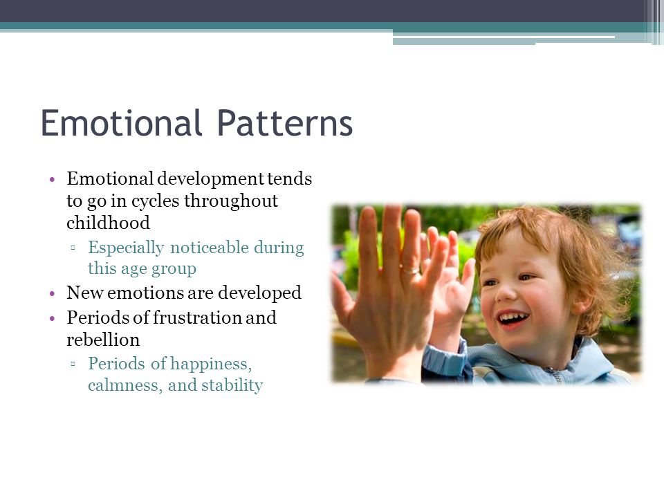 Emotional Patterns Emotional development tends to go in cycles throughout childhood ▫Especially noticeable during this age group New emotions are deve