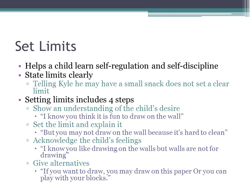 Set Limits Helps a child learn self-regulation and self-discipline State limits clearly ▫Telling Kyle he may have a small snack does not set a clear l