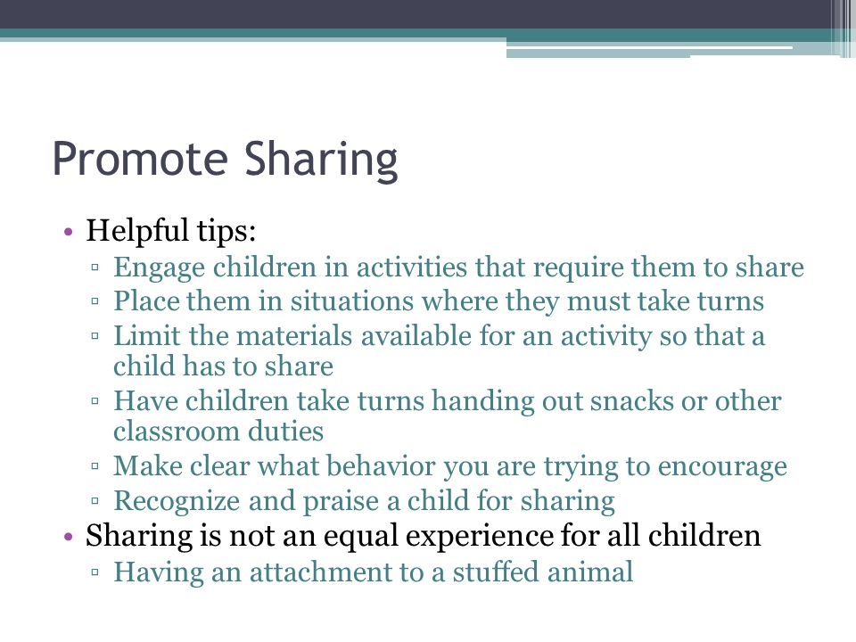 Promote Sharing Helpful tips: ▫Engage children in activities that require them to share ▫Place them in situations where they must take turns ▫Limit th