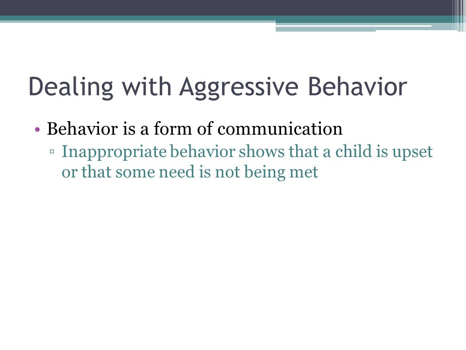 Dealing with Aggressive Behavior Behavior is a form of communication ▫Inappropriate behavior shows that a child is upset or that some need is not bein