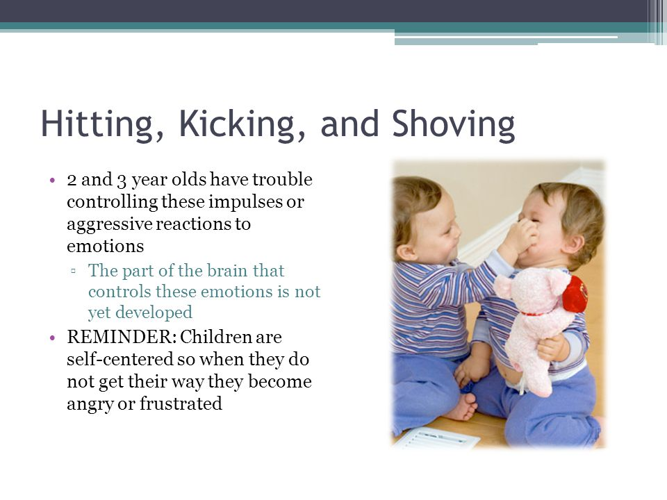 Hitting, Kicking, and Shoving 2 and 3 year olds have trouble controlling these impulses or aggressive reactions to emotions ▫The part of the brain tha