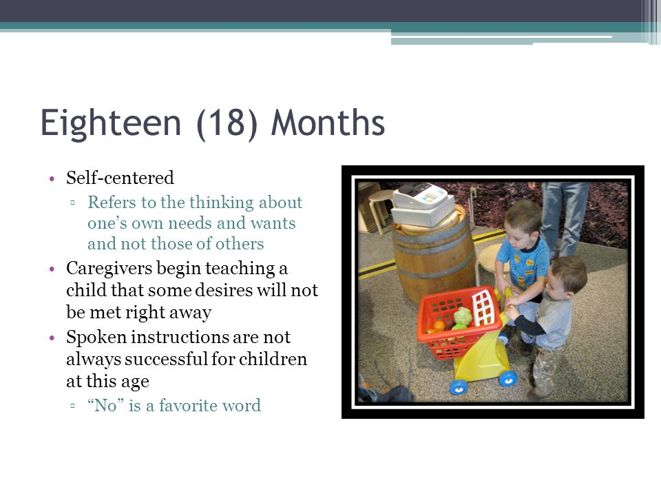 Eighteen (18) Months Self-centered ▫Refers to the thinking about one's own needs and wants and not those of others Caregivers begin teaching a child t