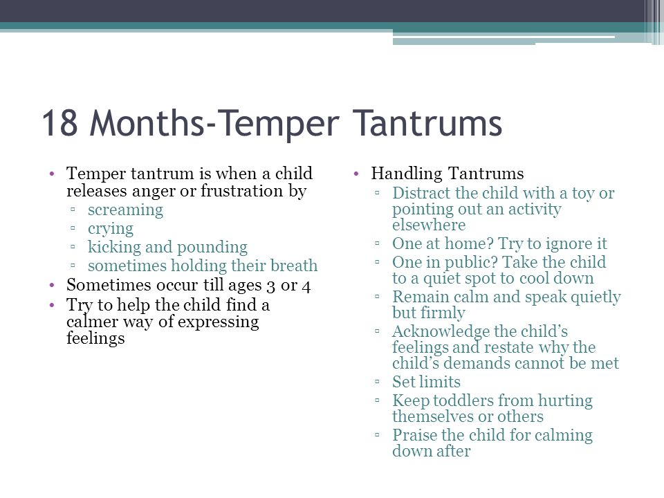 18 Months-Temper Tantrums Temper tantrum is when a child releases anger or frustration by ▫screaming ▫crying ▫kicking and pounding ▫sometimes holding