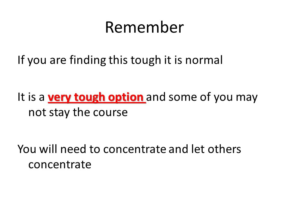 Remember If you are finding this tough it is normal very tough option It is a very tough option and some of you may not stay the course You will need to concentrate and let others concentrate
