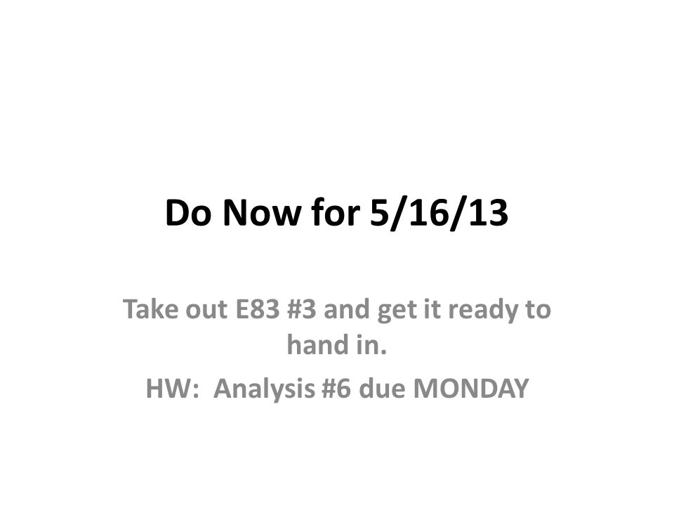 Do Now for 5/16/13 Take out E83 #3 and get it ready to hand in. HW: Analysis #6 due MONDAY