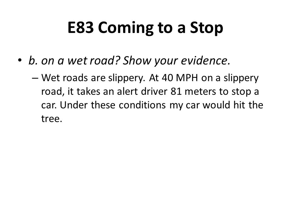 E83 Coming to a Stop b. on a wet road? Show your evidence. – Wet roads are slippery. At 40 MPH on a slippery road, it takes an alert driver 81 meters