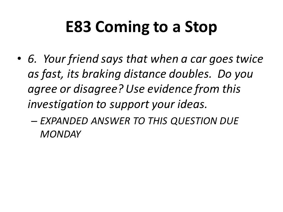 E83 Coming to a Stop 6. Your friend says that when a car goes twice as fast, its braking distance doubles. Do you agree or disagree? Use evidence from
