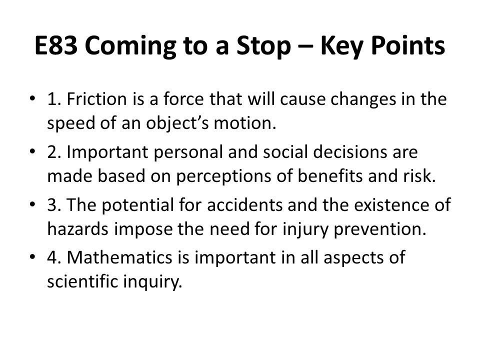 E83 Coming to a Stop – Key Points 1. Friction is a force that will cause changes in the speed of an object's motion. 2. Important personal and social