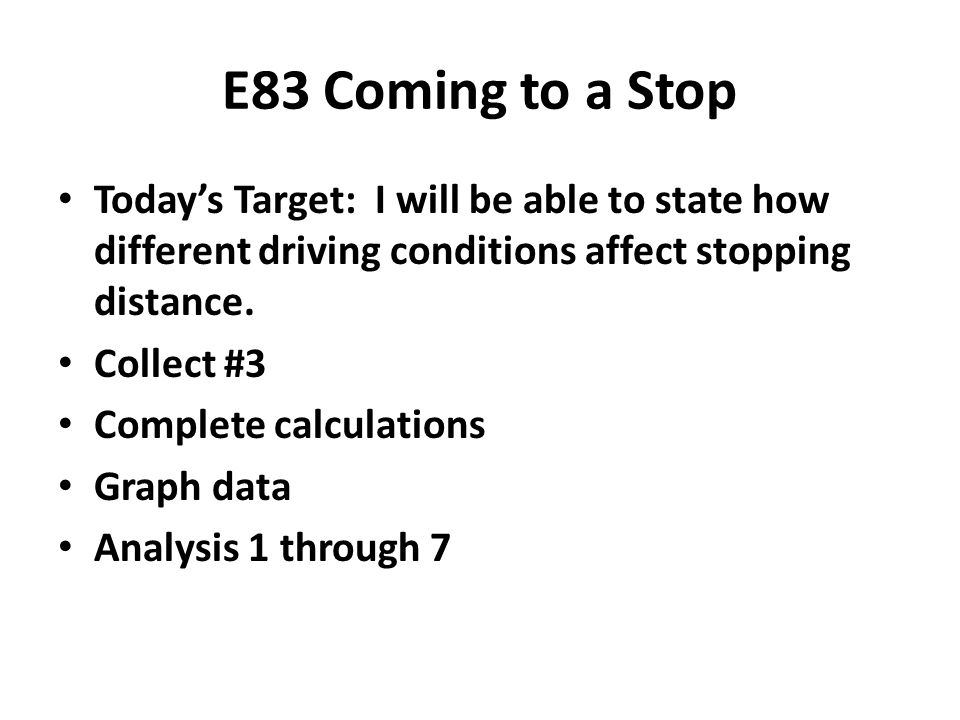 E83 Coming to a Stop Today's Target: I will be able to state how different driving conditions affect stopping distance. Collect #3 Complete calculatio