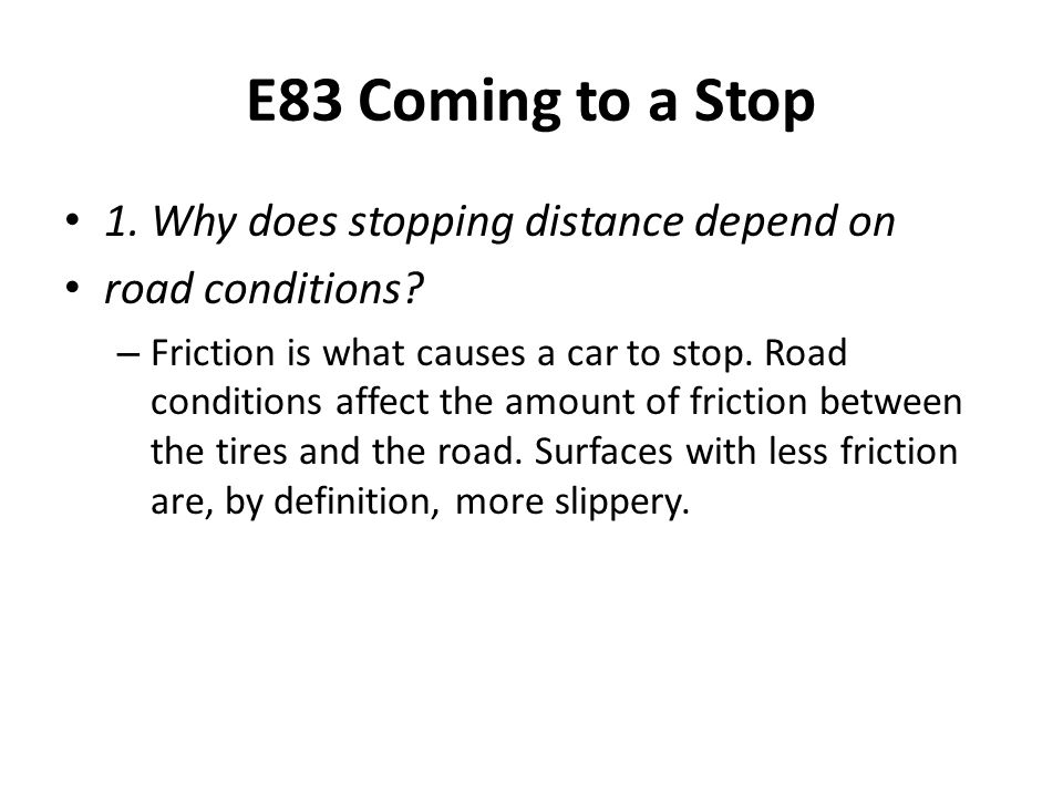 E83 Coming to a Stop 1. Why does stopping distance depend on road conditions? – Friction is what causes a car to stop. Road conditions affect the amou