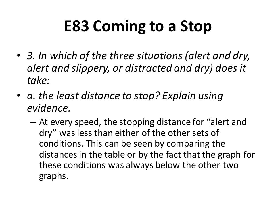 E83 Coming to a Stop 3. In which of the three situations (alert and dry, alert and slippery, or distracted and dry) does it take: a. the least distanc