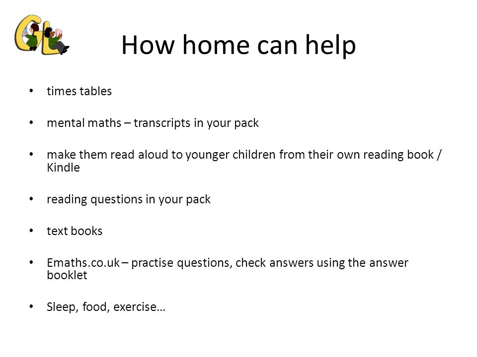 How home can help times tables mental maths – transcripts in your pack make them read aloud to younger children from their own reading book / Kindle reading questions in your pack text books Emaths.co.uk – practise questions, check answers using the answer booklet Sleep, food, exercise…