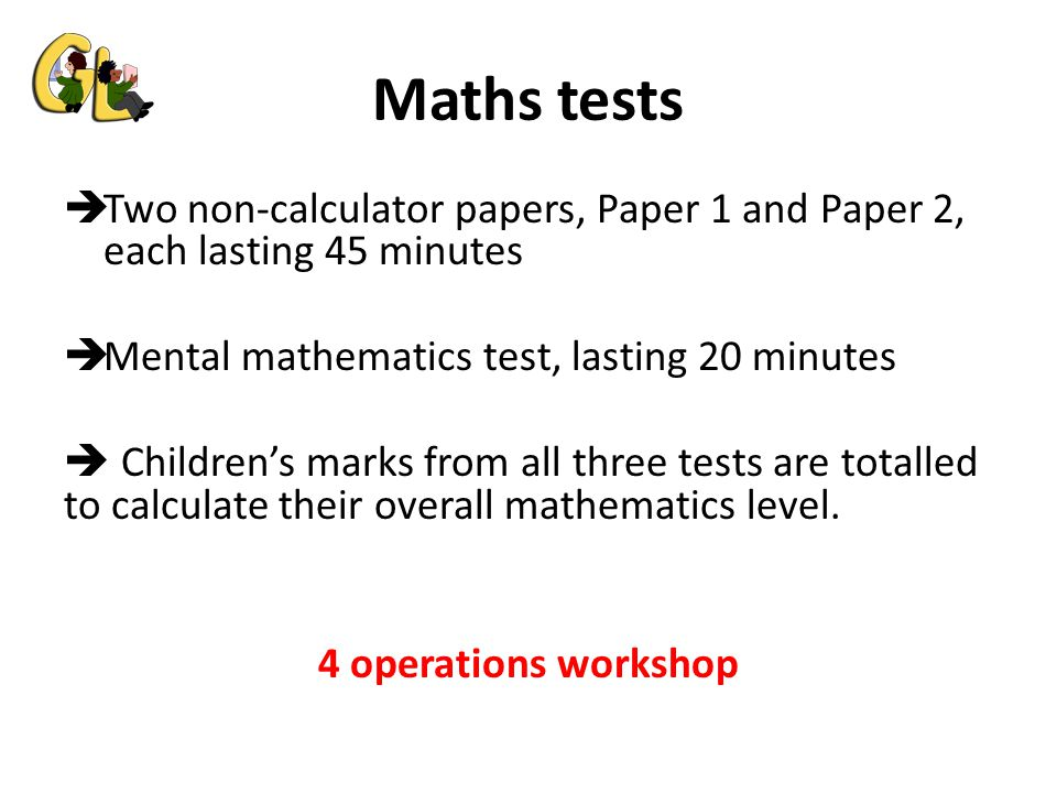 Maths tests  Two non-calculator papers, Paper 1 and Paper 2, each lasting 45 minutes  Mental mathematics test, lasting 20 minutes  Children's marks from all three tests are totalled to calculate their overall mathematics level.