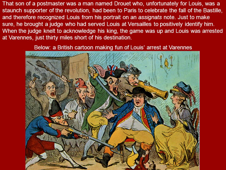 That son of a postmaster was a man named Drouet who, unfortunately for Louis, was a staunch supporter of the revolution, had been to Paris to celebrate the fall of the Bastille, and therefore recognized Louis from his portrait on an assignats note.