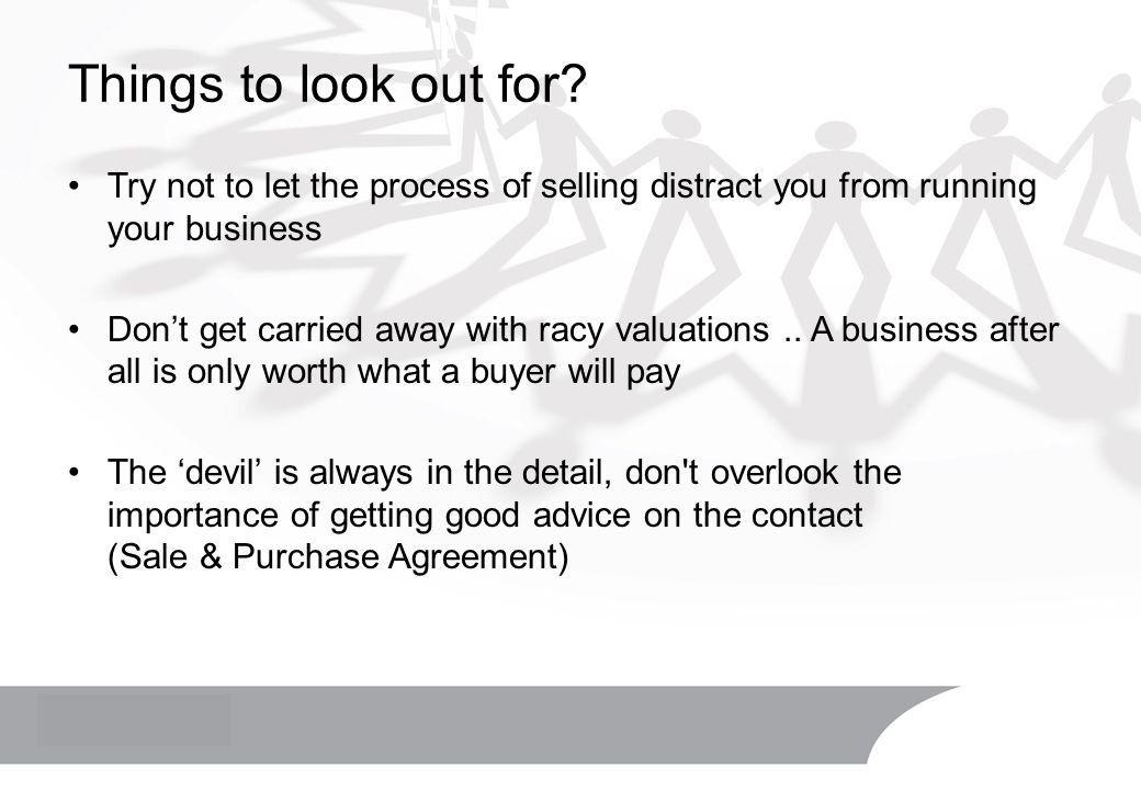 Things to look out for? Try not to let the process of selling distract you from running your business Don't get carried away with racy valuations.. A