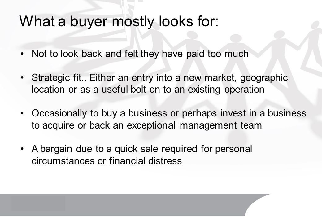 What a buyer mostly looks for: Not to look back and felt they have paid too much Strategic fit.. Either an entry into a new market, geographic locatio
