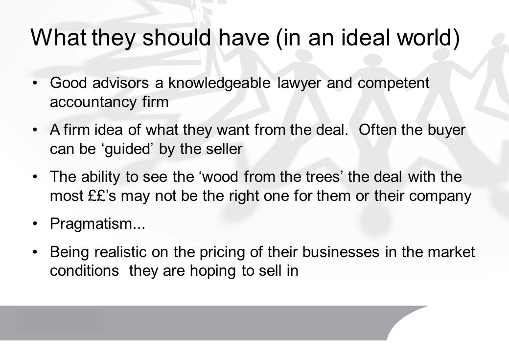 What they should have (in an ideal world) Good advisors a knowledgeable lawyer and competent accountancy firm A firm idea of what they want from the deal.