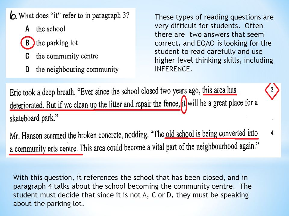 These types of reading questions are very difficult for students. Often there are two answers that seem correct, and EQAO is looking for the student t