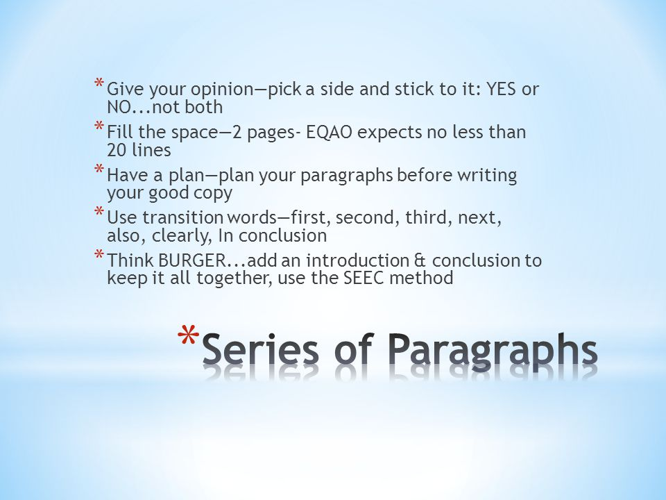 * Give your opinion—pick a side and stick to it: YES or NO...not both * Fill the space—2 pages- EQAO expects no less than 20 lines * Have a plan—plan