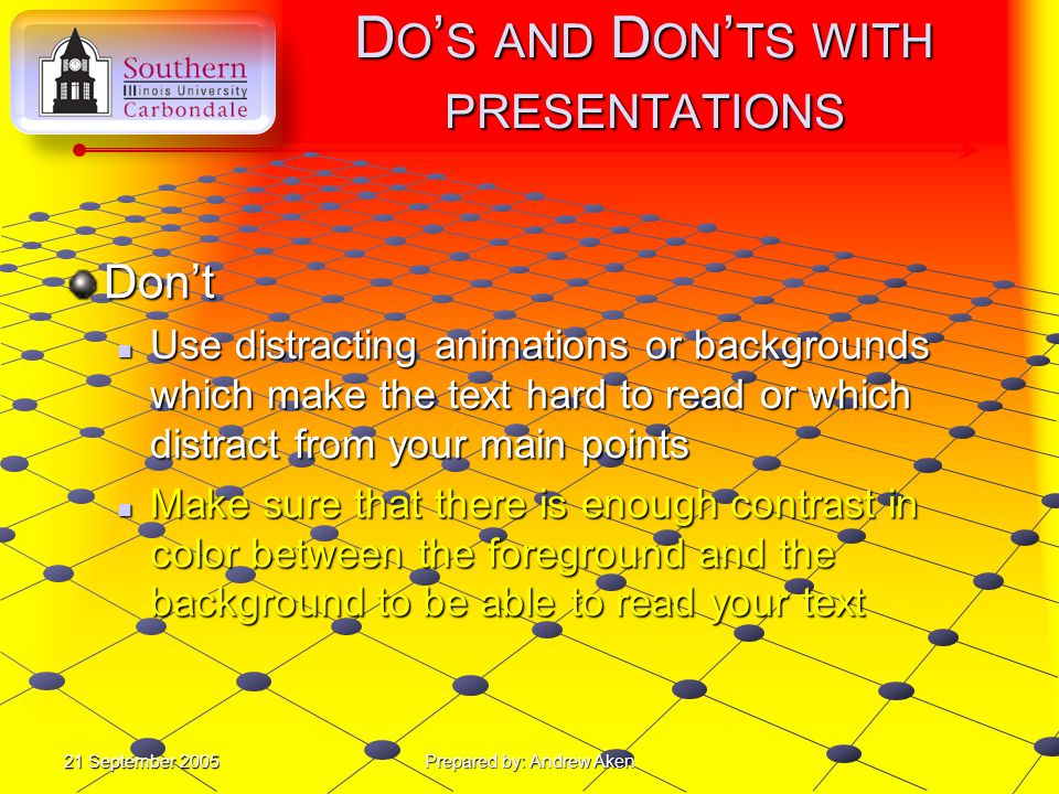21 September 2005 Prepared by: Andrew Aken D O ' S AND D ON ' TS WITH PRESENTATIONS Don't Use flashy graphics or sounds that just distract from the presentation Use flashy graphics or sounds that just distract from the presentation
