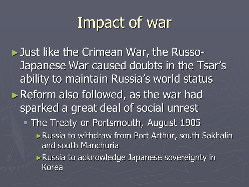Impact of war ► Just like the Crimean War, the Russo- Japanese War caused doubts in the Tsar's ability to maintain Russia's world status ► Reform also followed, as the war had sparked a great deal of social unrest  The Treaty or Portsmouth, August 1905 ► Russia to withdraw from Port Arthur, south Sakhalin and south Manchuria ► Russia to acknowledge Japanese sovereignty in Korea