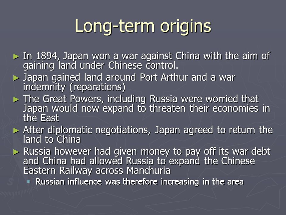 Long-term origins ► In 1894, Japan won a war against China with the aim of gaining land under Chinese control. ► Japan gained land around Port Arthur