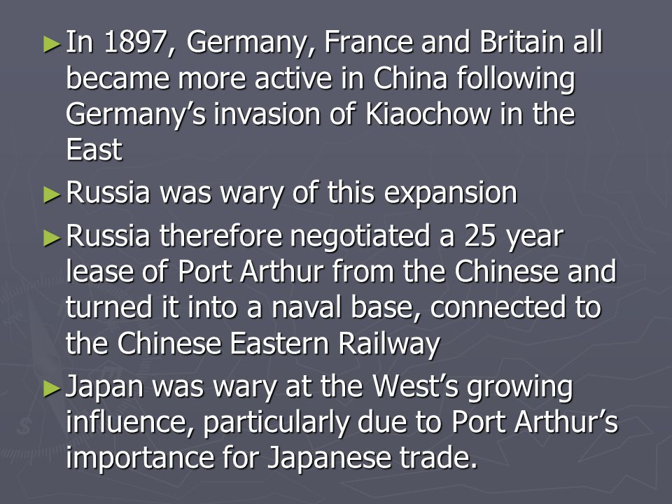 ► In 1897, Germany, France and Britain all became more active in China following Germany's invasion of Kiaochow in the East ► Russia was wary of this expansion ► Russia therefore negotiated a 25 year lease of Port Arthur from the Chinese and turned it into a naval base, connected to the Chinese Eastern Railway ► Japan was wary at the West's growing influence, particularly due to Port Arthur's importance for Japanese trade.
