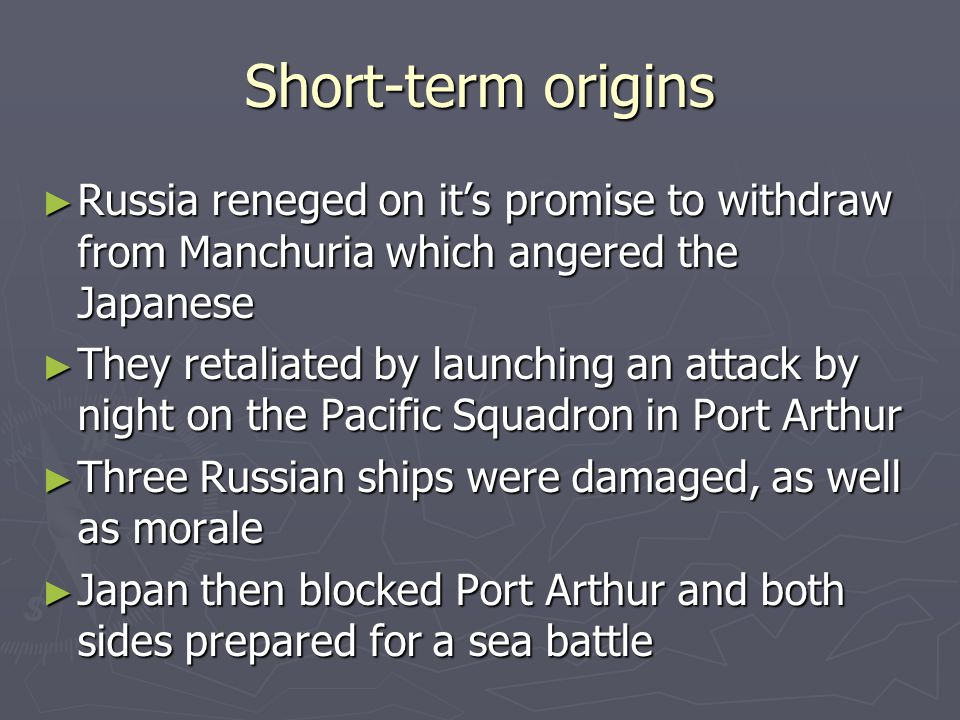Short-term origins ► Russia reneged on it's promise to withdraw from Manchuria which angered the Japanese ► They retaliated by launching an attack by night on the Pacific Squadron in Port Arthur ► Three Russian ships were damaged, as well as morale ► Japan then blocked Port Arthur and both sides prepared for a sea battle