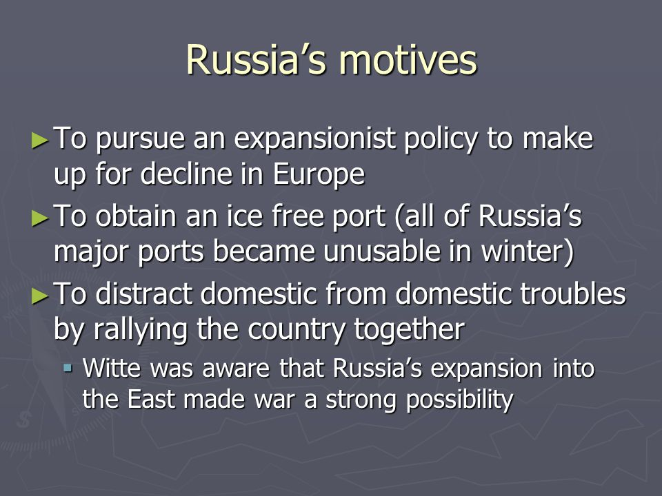 Russia's motives ► To pursue an expansionist policy to make up for decline in Europe ► To obtain an ice free port (all of Russia's major ports became