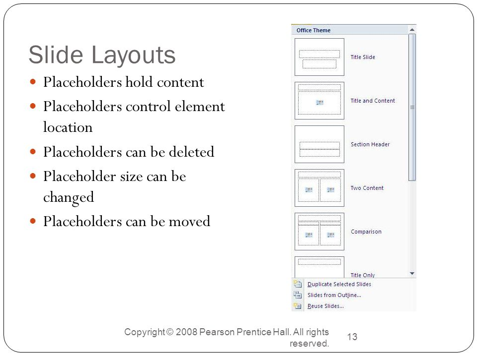 Copyright © 2008 Pearson Prentice Hall. All rights reserved. 13 Slide Layouts Placeholders hold content Placeholders control element location Placehol