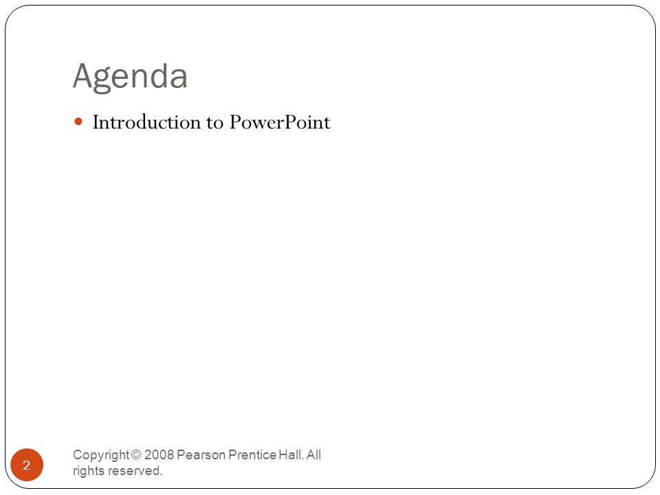 Agenda Copyright © 2008 Pearson Prentice Hall. All rights reserved. 2 Introduction to PowerPoint