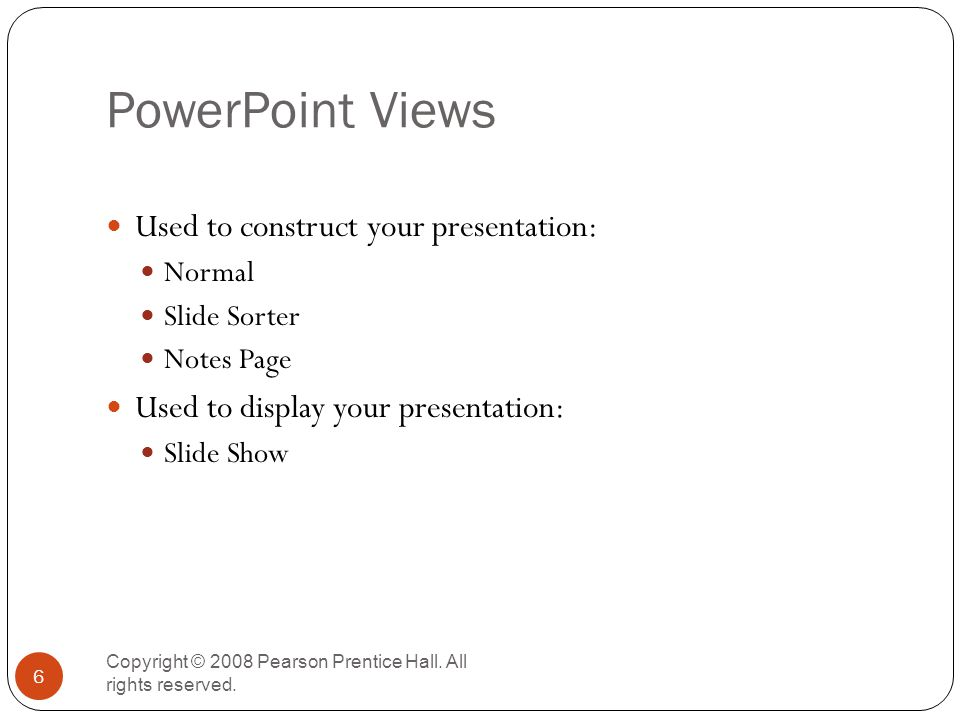 PowerPoint Views Copyright © 2008 Pearson Prentice Hall. All rights reserved. 6 Used to construct your presentation: Normal Slide Sorter Notes Page Us