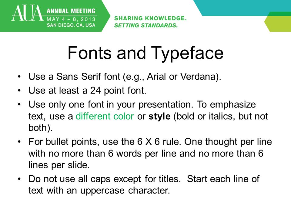 Fonts and Typeface Use a Sans Serif font (e.g., Arial or Verdana). Use at least a 24 point font. Use only one font in your presentation. To emphasize