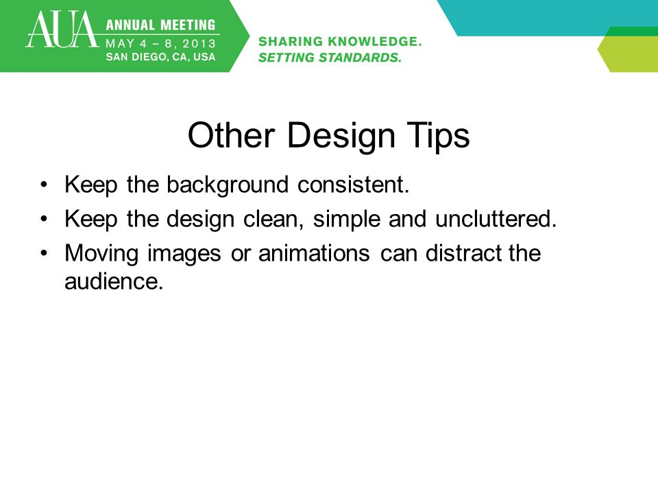 Other Design Tips Keep the background consistent. Keep the design clean, simple and uncluttered. Moving images or animations can distract the audience