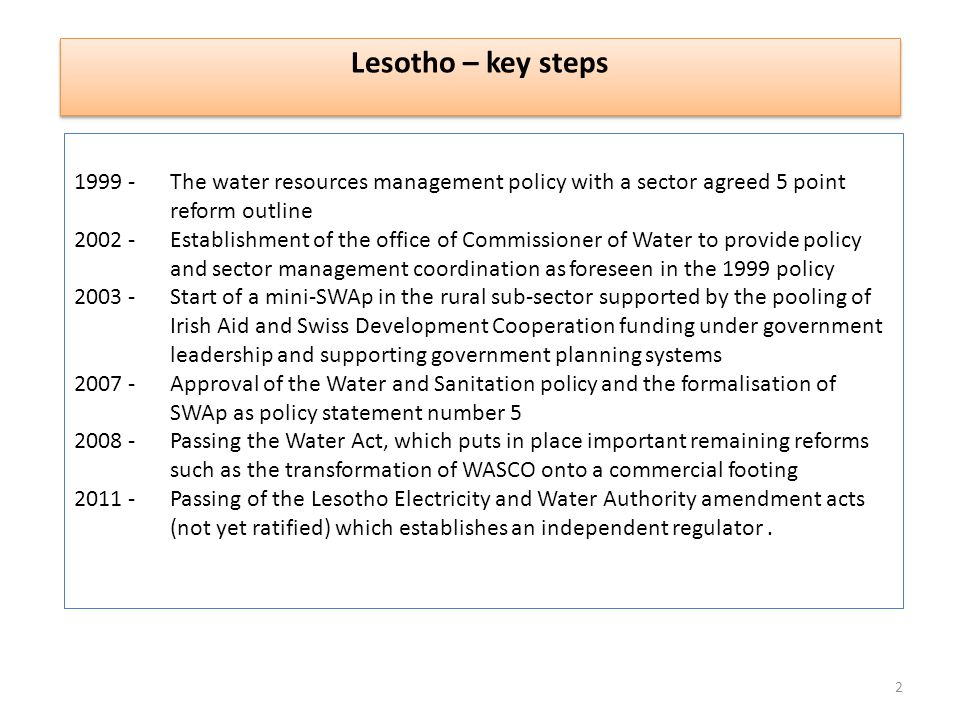1999 - The water resources management policy with a sector agreed 5 point reform outline 2002 - Establishment of the office of Commissioner of Water to provide policy and sector management coordination as foreseen in the 1999 policy 2003 - Start of a mini-SWAp in the rural sub-sector supported by the pooling of Irish Aid and Swiss Development Cooperation funding under government leadership and supporting government planning systems 2007 - Approval of the Water and Sanitation policy and the formalisation of SWAp as policy statement number 5 2008 - Passing the Water Act, which puts in place important remaining reforms such as the transformation of WASCO onto a commercial footing 2011 - Passing of the Lesotho Electricity and Water Authority amendment acts (not yet ratified) which establishes an independent regulator.